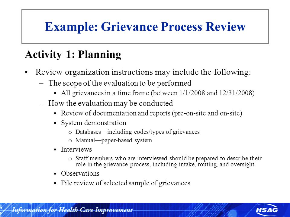 Example: Grievance Process Review Activity 1: Planning Review organization instructions may include the following: –The scope of the evaluation to be performed  All grievances in a time frame (between 1/1/2008 and 12/31/2008) –How the evaluation may be conducted  Review of documentation and reports (pre-on-site and on-site)  System demonstration o Databases—including codes/types of grievances o Manual—paper-based system  Interviews o Staff members who are interviewed should be prepared to describe their role in the grievance process, including intake, routing, and oversight.