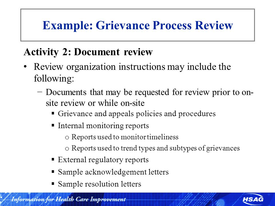 Example: Grievance Process Review Activity 2: Document review Review organization instructions may include the following: −Documents that may be requested for review prior to on- site review or while on-site  Grievance and appeals policies and procedures  Internal monitoring reports o Reports used to monitor timeliness o Reports used to trend types and subtypes of grievances  External regulatory reports  Sample acknowledgement letters  Sample resolution letters
