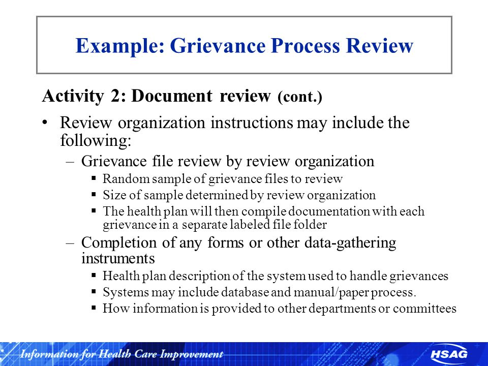 Example: Grievance Process Review Activity 2: Document review (cont.) Review organization instructions may include the following: –Grievance file review by review organization  Random sample of grievance files to review  Size of sample determined by review organization  The health plan will then compile documentation with each grievance in a separate labeled file folder –Completion of any forms or other data-gathering instruments  Health plan description of the system used to handle grievances  Systems may include database and manual/paper process.