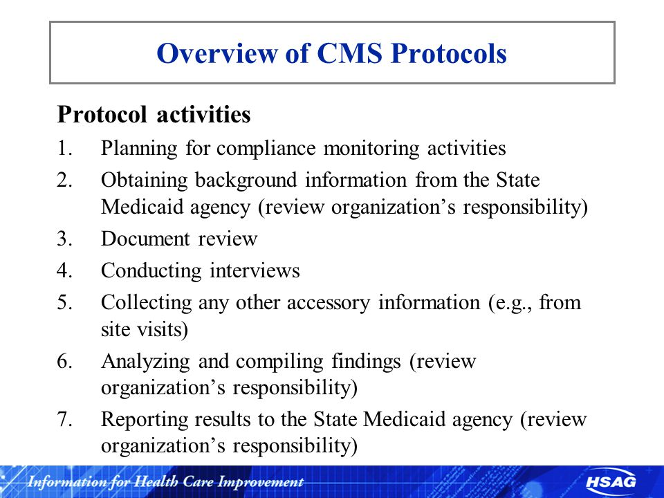 Overview of CMS Protocols Protocol activities 1.Planning for compliance monitoring activities 2.Obtaining background information from the State Medicaid agency (review organization's responsibility) 3.Document review 4.Conducting interviews 5.Collecting any other accessory information (e.g., from site visits) 6.Analyzing and compiling findings (review organization's responsibility) 7.Reporting results to the State Medicaid agency (review organization's responsibility)
