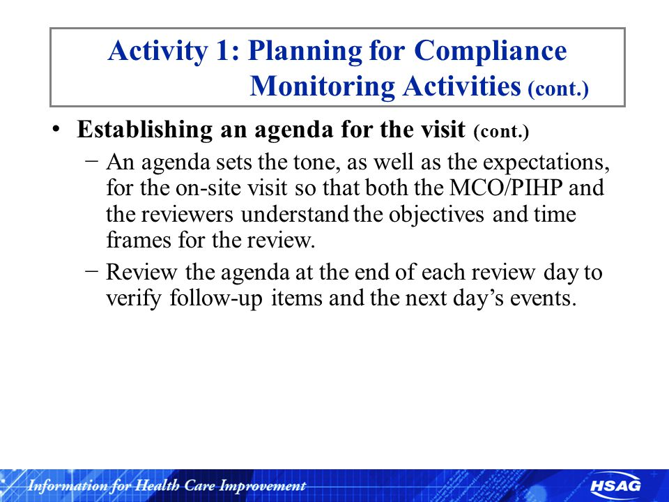 Activity 1: Planning for Compliance Monitoring Activities (cont.) Establishing an agenda for the visit (cont.) −An agenda sets the tone, as well as the expectations, for the on-site visit so that both the MCO/PIHP and the reviewers understand the objectives and time frames for the review.