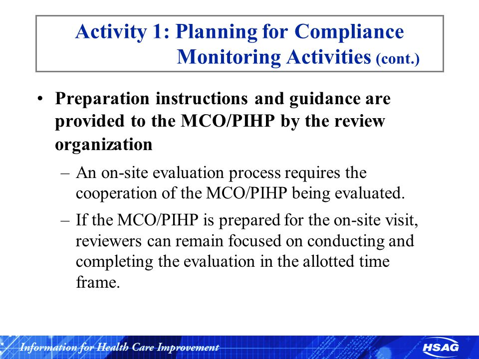 Activity 1: Planning for Compliance Monitoring Activities (cont.) Preparation instructions and guidance are provided to the MCO/PIHP by the review organization –An on-site evaluation process requires the cooperation of the MCO/PIHP being evaluated.