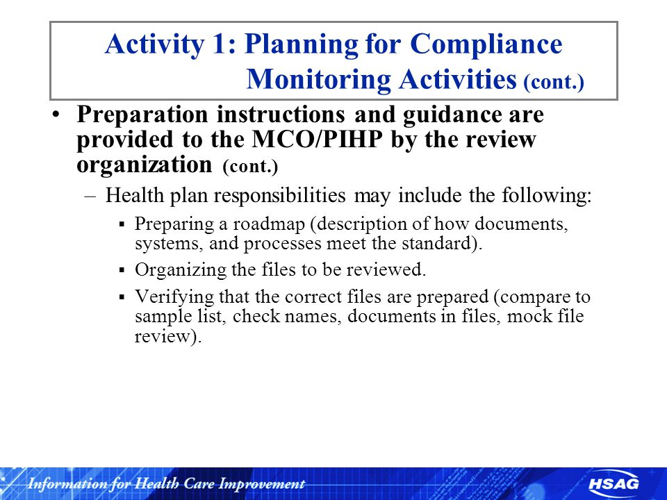 Activity 1: Planning for Compliance Monitoring Activities (cont.) Preparation instructions and guidance are provided to the MCO/PIHP by the review organization (cont.) –Health plan responsibilities may include the following:  Completing any forms or other data-gathering instruments (e.g., an Information Systems Capability Assessment).