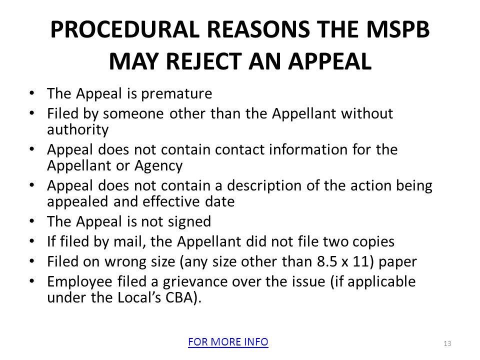 PROCEDURAL REASONS THE MSPB MAY REJECT AN APPEAL The Appeal is premature Filed by someone other than the Appellant without authority Appeal does not contain contact information for the Appellant or Agency Appeal does not contain a description of the action being appealed and effective date The Appeal is not signed If filed by mail, the Appellant did not file two copies Filed on wrong size (any size other than 8.5 x 11) paper Employee filed a grievance over the issue (if applicable under the Local's CBA).
