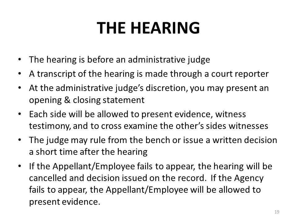 THE HEARING The hearing is before an administrative judge A transcript of the hearing is made through a court reporter At the administrative judge's discretion, you may present an opening & closing statement Each side will be allowed to present evidence, witness testimony, and to cross examine the other's sides witnesses The judge may rule from the bench or issue a written decision a short time after the hearing If the Appellant/Employee fails to appear, the hearing will be cancelled and decision issued on the record.