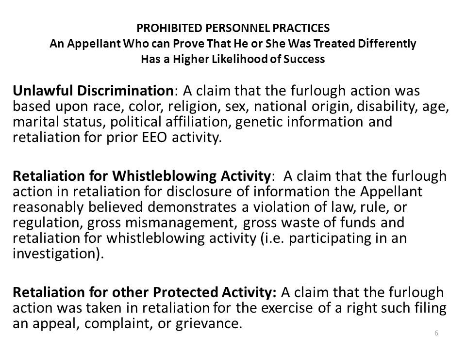 PROHIBITED PERSONNEL PRACTICES An Appellant Who can Prove That He or She Was Treated Differently Has a Higher Likelihood of Success Unlawful Discrimination: A claim that the furlough action was based upon race, color, religion, sex, national origin, disability, age, marital status, political affiliation, genetic information and retaliation for prior EEO activity.