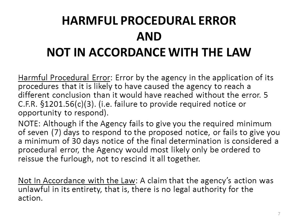 HARMFUL PROCEDURAL ERROR AND NOT IN ACCORDANCE WITH THE LAW Harmful Procedural Error: Error by the agency in the application of its procedures that it is likely to have caused the agency to reach a different conclusion than it would have reached without the error.