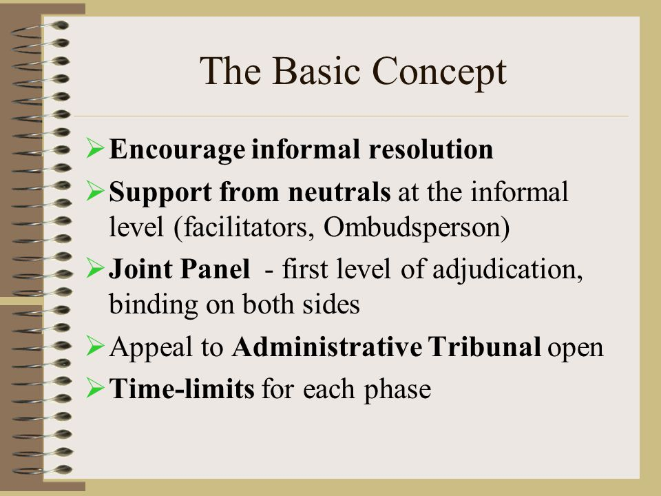 The Basic Concept  Encourage informal resolution  Support from neutrals at the informal level (facilitators, Ombudsperson)  Joint Panel - first level of adjudication, binding on both sides  Appeal to Administrative Tribunal open  Time-limits for each phase