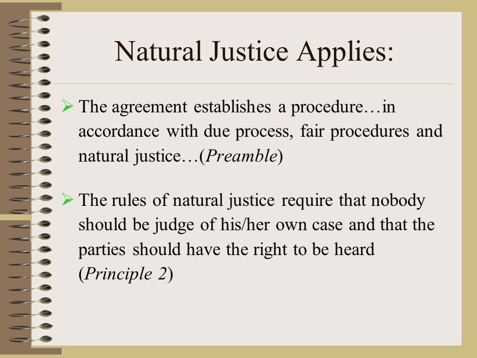 Natural Justice Applies:  The agreement establishes a procedure…in accordance with due process, fair procedures and natural justice…(Preamble)  The rules of natural justice require that nobody should be judge of his/her own case and that the parties should have the right to be heard (Principle 2)