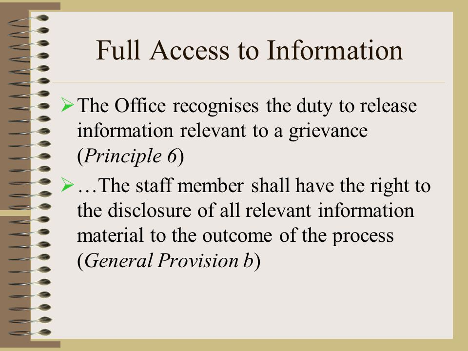 Full Access to Information  The Office recognises the duty to release information relevant to a grievance (Principle 6)  …The staff member shall have the right to the disclosure of all relevant information material to the outcome of the process (General Provision b)