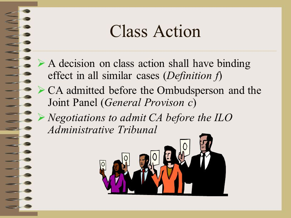 Class Action  A decision on class action shall have binding effect in all similar cases (Definition f)  CA admitted before the Ombudsperson and the Joint Panel (General Provison c)  Negotiations to admit CA before the ILO Administrative Tribunal