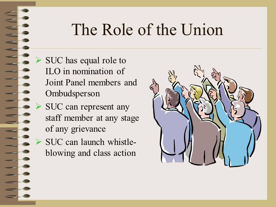 The Role of the Union  SUC has equal role to ILO in nomination of Joint Panel members and Ombudsperson  SUC can represent any staff member at any stage of any grievance  SUC can launch whistle- blowing and class action