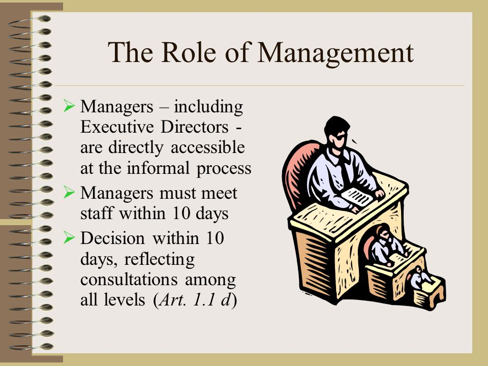 The Role of Management  Managers – including Executive Directors - are directly accessible at the informal process  Managers must meet staff within 10 days  Decision within 10 days, reflecting consultations among all levels (Art.