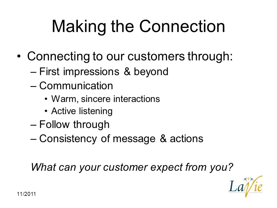11/2011 Making the Connection Connecting to our customers through: –First impressions & beyond –Communication Warm, sincere interactions Active listen