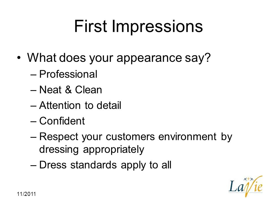 11/2011 First Impressions What does your appearance say? –Professional –Neat & Clean –Attention to detail –Confident –Respect your customers environme