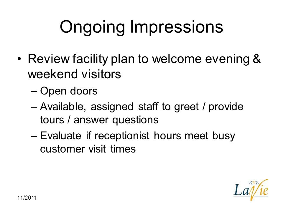 11/2011 Ongoing Impressions Review facility plan to welcome evening & weekend visitors –Open doors –Available, assigned staff to greet / provide tours
