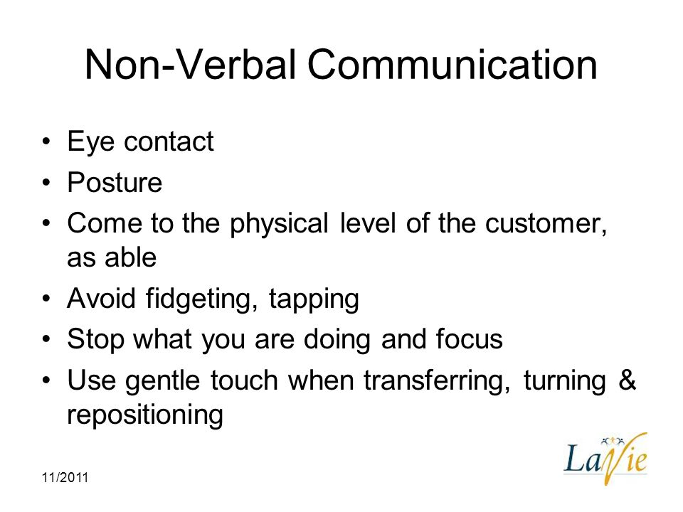 11/2011 Non-Verbal Communication Eye contact Posture Come to the physical level of the customer, as able Avoid fidgeting, tapping Stop what you are do