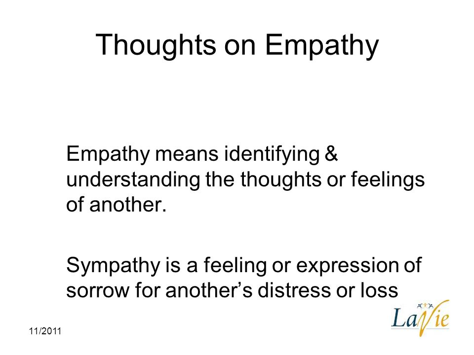 11/2011 Thoughts on Empathy Empathy means identifying & understanding the thoughts or feelings of another. Sympathy is a feeling or expression of sorr