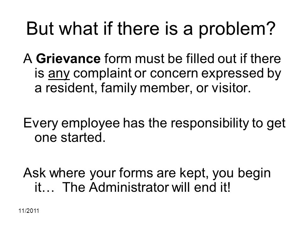 11/2011 But what if there is a problem? A Grievance form must be filled out if there is any complaint or concern expressed by a resident, family membe