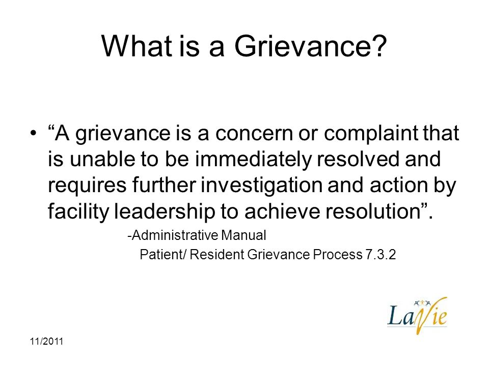 "11/2011 What is a Grievance? ""A grievance is a concern or complaint that is unable to be immediately resolved and requires further investigation and a"