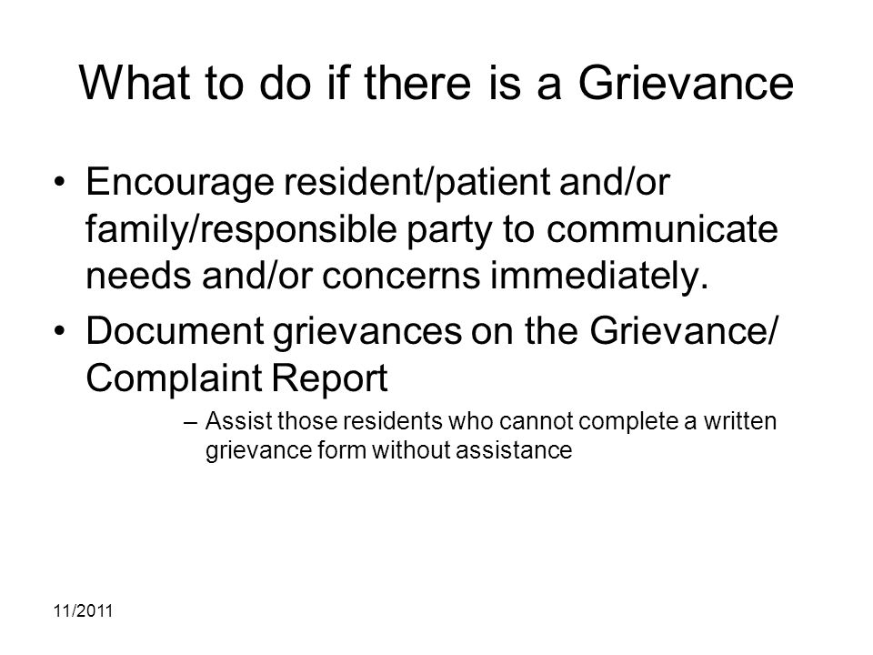 11/2011 What to do if there is a Grievance Encourage resident/patient and/or family/responsible party to communicate needs and/or concerns immediately