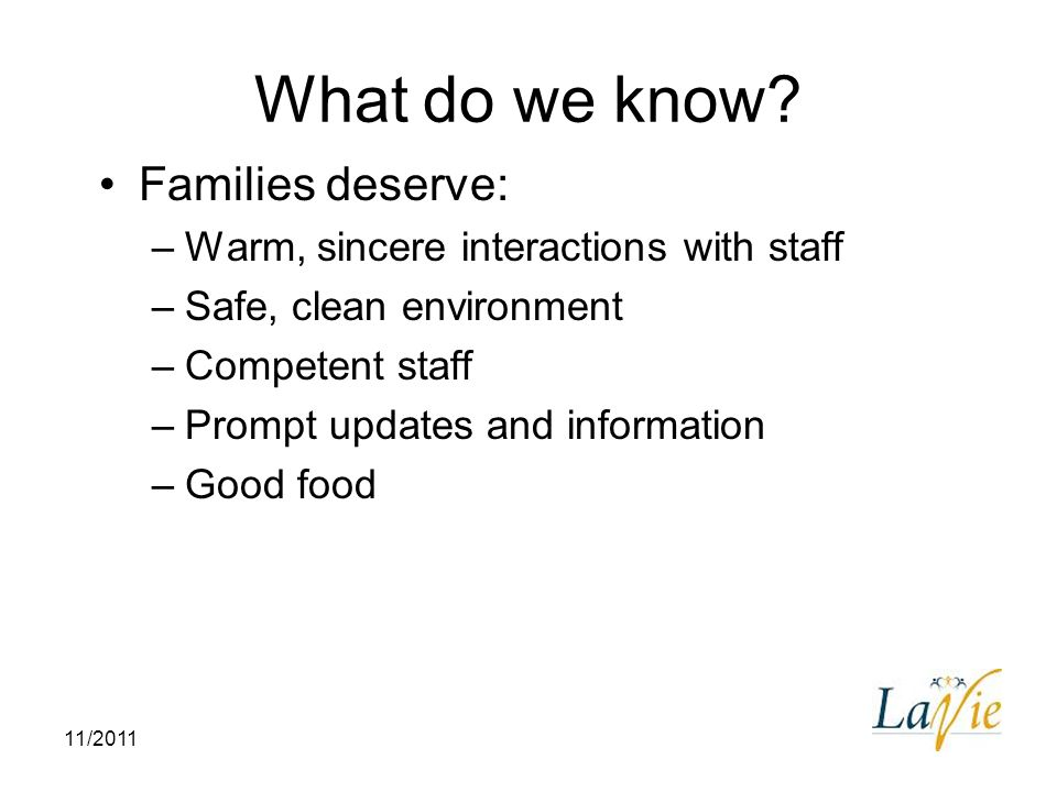 11/2011 What do we know? Families deserve: –Warm, sincere interactions with staff –Safe, clean environment –Competent staff –Prompt updates and inform