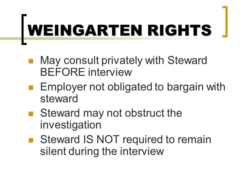 WEINGARTEN RIGHTS Employee has a right to a steward when:  Employee reasonably believes interview could lead to discipline, and  Employee requests a