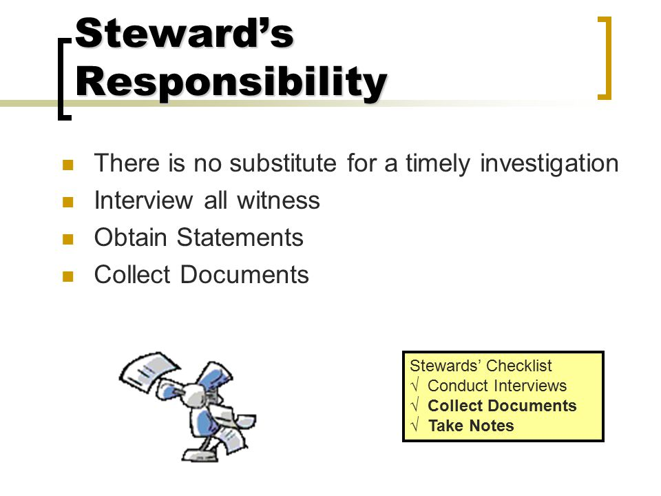 Steward's Responsibility No substitute for HARD WORK Effective & Timely Investigation Complete & Thorough Documentation Detailed Analysis and Developm
