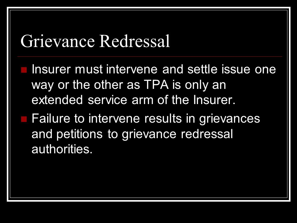 Grievance Redressal Insurer must intervene and settle issue one way or the other as TPA is only an extended service arm of the Insurer.