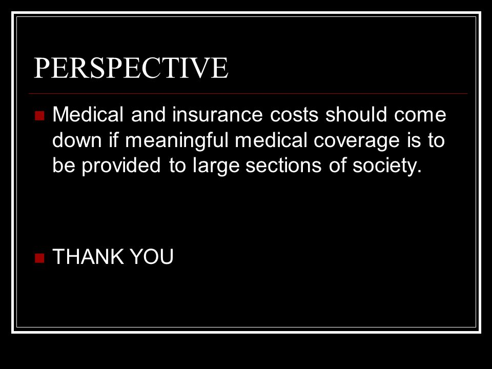 PERSPECTIVE Medical and insurance costs should come down if meaningful medical coverage is to be provided to large sections of society.