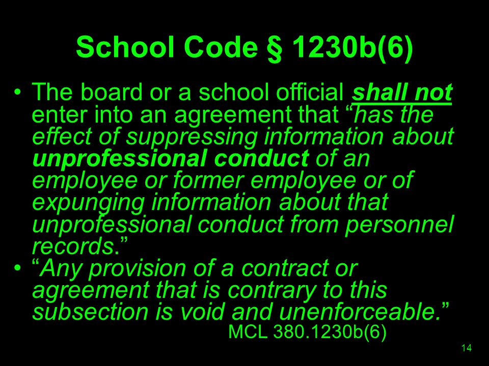 School Code § 1230b(6) The board or a school official shall not enter into an agreement that has the effect of suppressing information about unprofessional conduct of an employee or former employee or of expunging information about that unprofessional conduct from personnel records. Any provision of a contract or agreement that is contrary to this subsection is void and unenforceable. MCL 380.1230b(6) 14