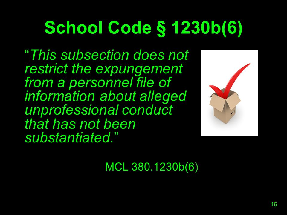 School Code § 1230b(6) This subsection does not restrict the expungement from a personnel file of information about alleged unprofessional conduct that has not been substantiated. MCL 380.1230b(6) 15