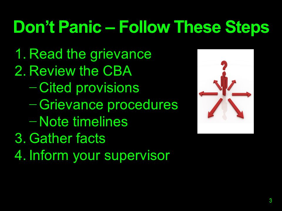 Don't Panic – Follow These Steps 1.Read the grievance 2.Review the CBA − Cited provisions − Grievance procedures − Note timelines 3.Gather facts 4.Inform your supervisor 3