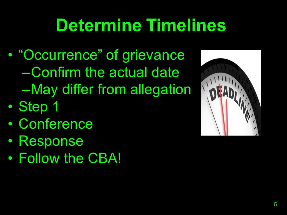 Determine Timelines Occurrence of grievance –Confirm the actual date –May differ from allegation Step 1 Conference Response Follow the CBA.
