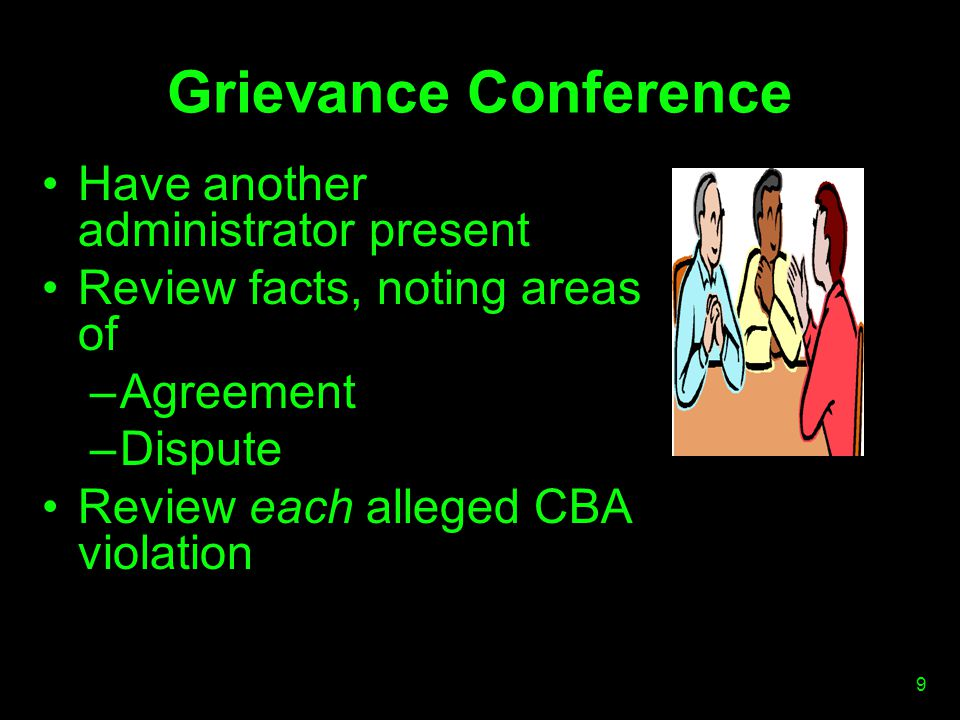 Grievance Conference Review kitchen sink allegation ( all other applicable CBA provisions ) Explore, don t confront –Help me understand… –How does that violate… Inquire about past practice Review request for relief Confirm timelines 10