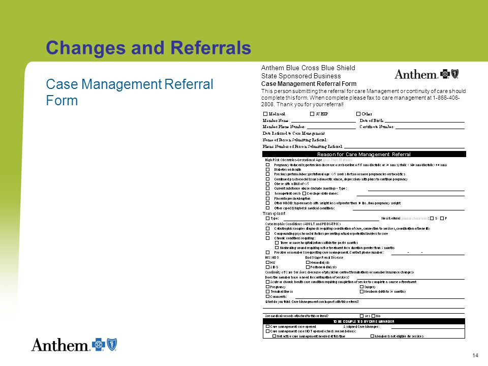 14 Changes and Referrals Case Management Referral Form Anthem Blue Cross Blue Shield State Sponsored Business Case Management Referral Form This person submitting the referral for care Management or continuity of care should complete this form.