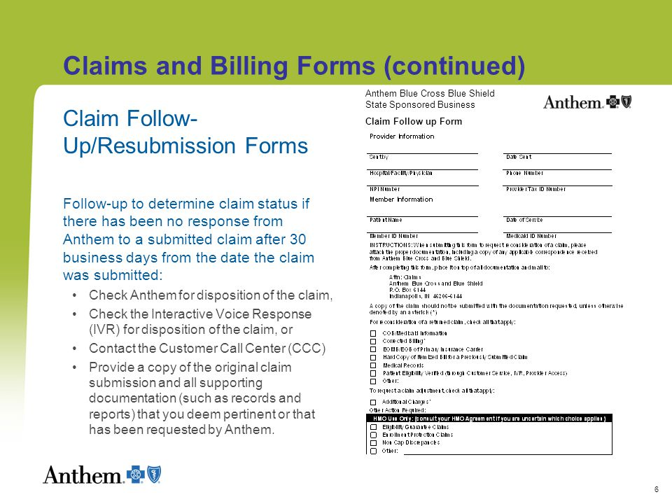6 Claims and Billing Forms (continued) Claim Follow- Up/Resubmission Forms Follow-up to determine claim status if there has been no response from Anthem to a submitted claim after 30 business days from the date the claim was submitted: Check Anthem for disposition of the claim, Check the Interactive Voice Response (IVR) for disposition of the claim, or Contact the Customer Call Center (CCC) Provide a copy of the original claim submission and all supporting documentation (such as records and reports) that you deem pertinent or that has been requested by Anthem.