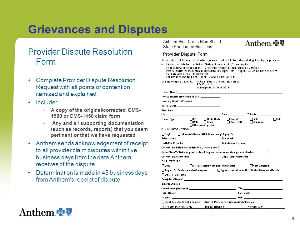 9 Provider Dispute Resolution Form Complete Provider Dispute Resolution Request with all points of contention itemized and explained Include: A copy of the original/corrected CMS- 1500 or CMS-1450 claim form Any and all supporting documentation (such as records, reports) that you deem pertinent or that we have requested Anthem sends acknowledgement of receipt to all provider claim disputes within five business days from the date Anthem receives of the dispute.