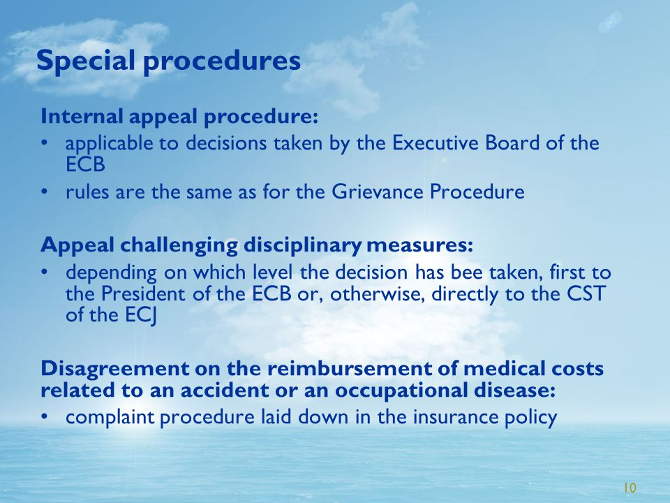 10 Special procedures Internal appeal procedure: applicable to decisions taken by the Executive Board of the ECB rules are the same as for the Grievance Procedure Appeal challenging disciplinary measures: depending on which level the decision has bee taken, first to the President of the ECB or, otherwise, directly to the CST of the ECJ Disagreement on the reimbursement of medical costs related to an accident or an occupational disease: complaint procedure laid down in the insurance policy