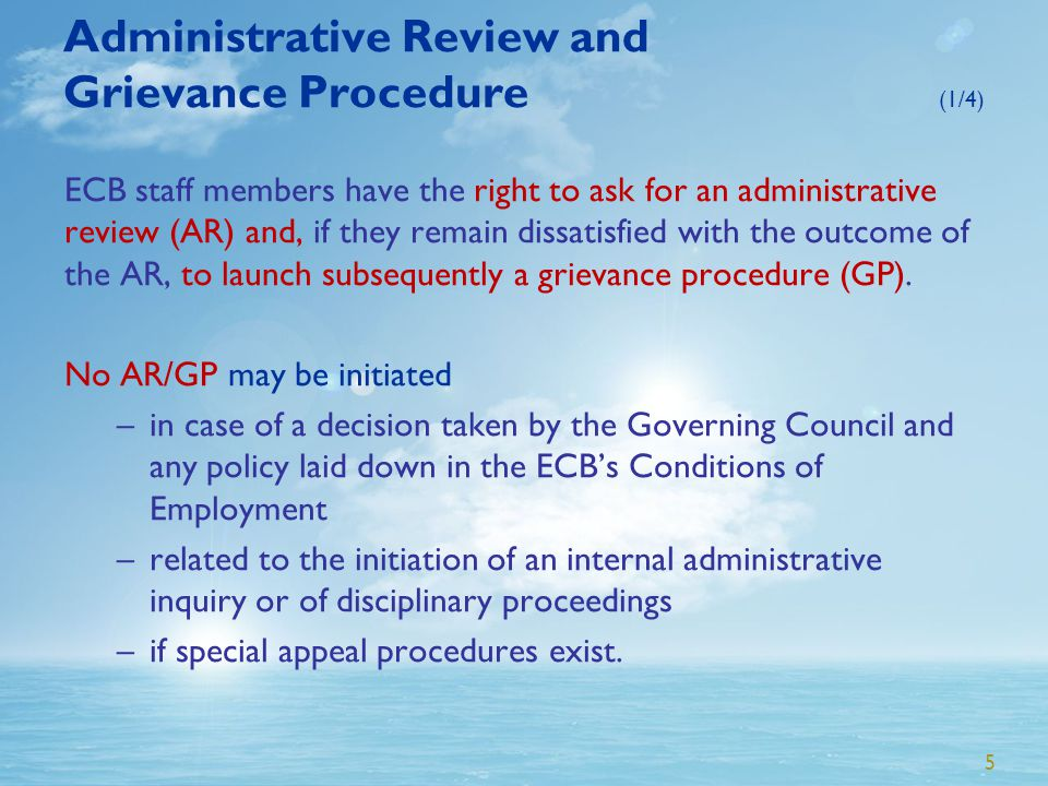 5 Administrative Review and Grievance Procedure (1/4) ECB staff members have the right to ask for an administrative review (AR) and, if they remain dissatisfied with the outcome of the AR, to launch subsequently a grievance procedure (GP).
