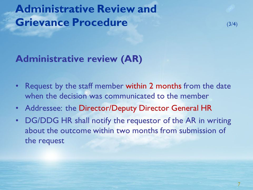 7 Administrative Review and Grievance Procedure (3/4) Administrative review (AR) Request by the staff member within 2 months from the date when the decision was communicated to the member Addressee: the Director/Deputy Director General HR DG/DDG HR shall notify the requestor of the AR in writing about the outcome within two months from submission of the request