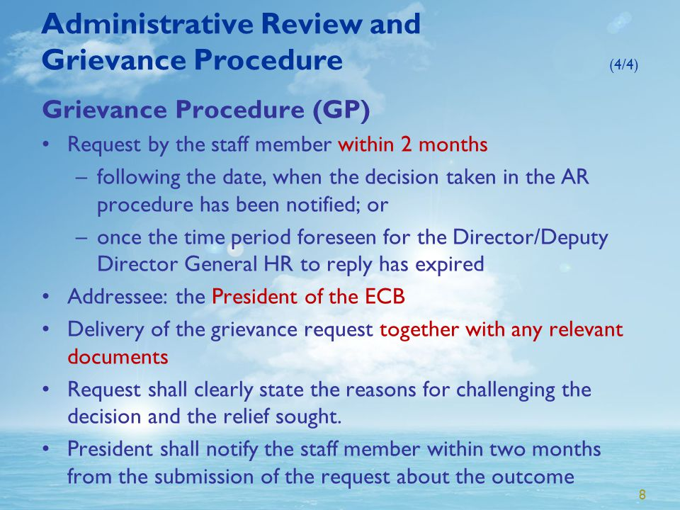 8 Administrative Review and Grievance Procedure (4/4) Grievance Procedure (GP) Request by the staff member within 2 months –following the date, when the decision taken in the AR procedure has been notified; or –once the time period foreseen for the Director/Deputy Director General HR to reply has expired Addressee: the President of the ECB Delivery of the grievance request together with any relevant documents Request shall clearly state the reasons for challenging the decision and the relief sought.