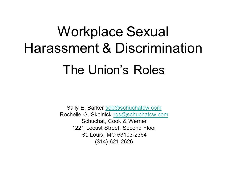Workplace Sexual Harassment & Discrimination The Union's Roles Sally E. Barker seb@schuchatcw.comseb@schuchatcw.com Rochelle G. Skolnick rgs@schuchatc