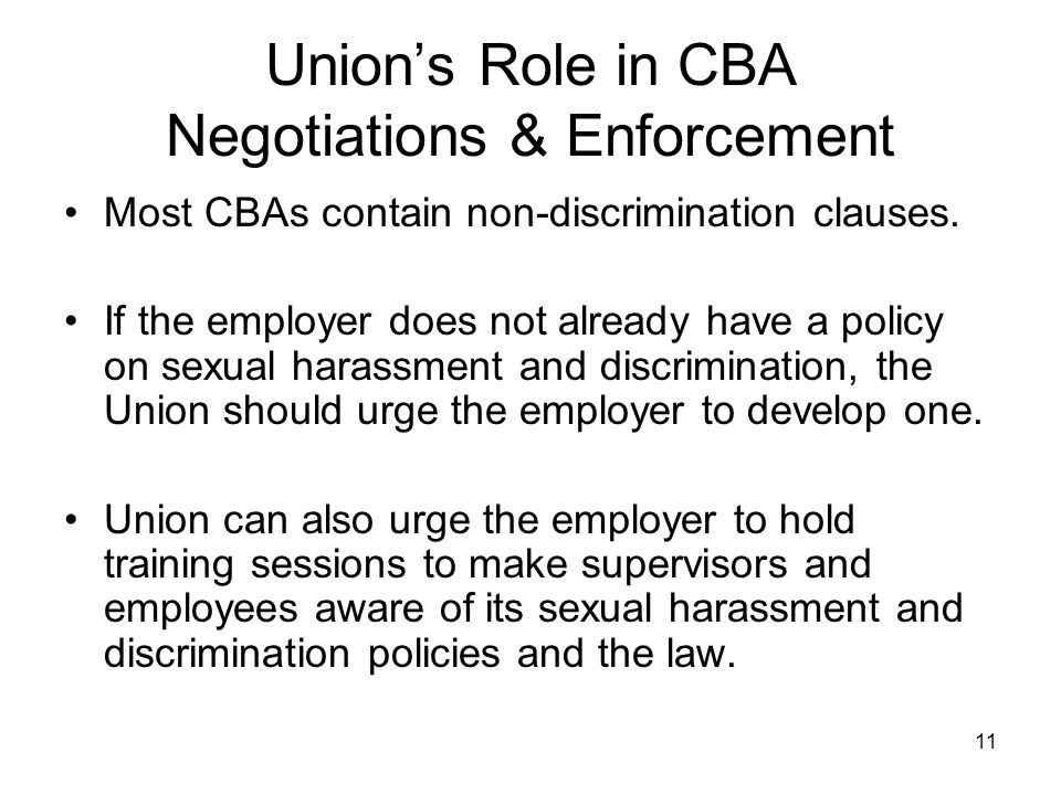 11 Union's Role in CBA Negotiations & Enforcement Most CBAs contain non-discrimination clauses. If the employer does not already have a policy on sexu