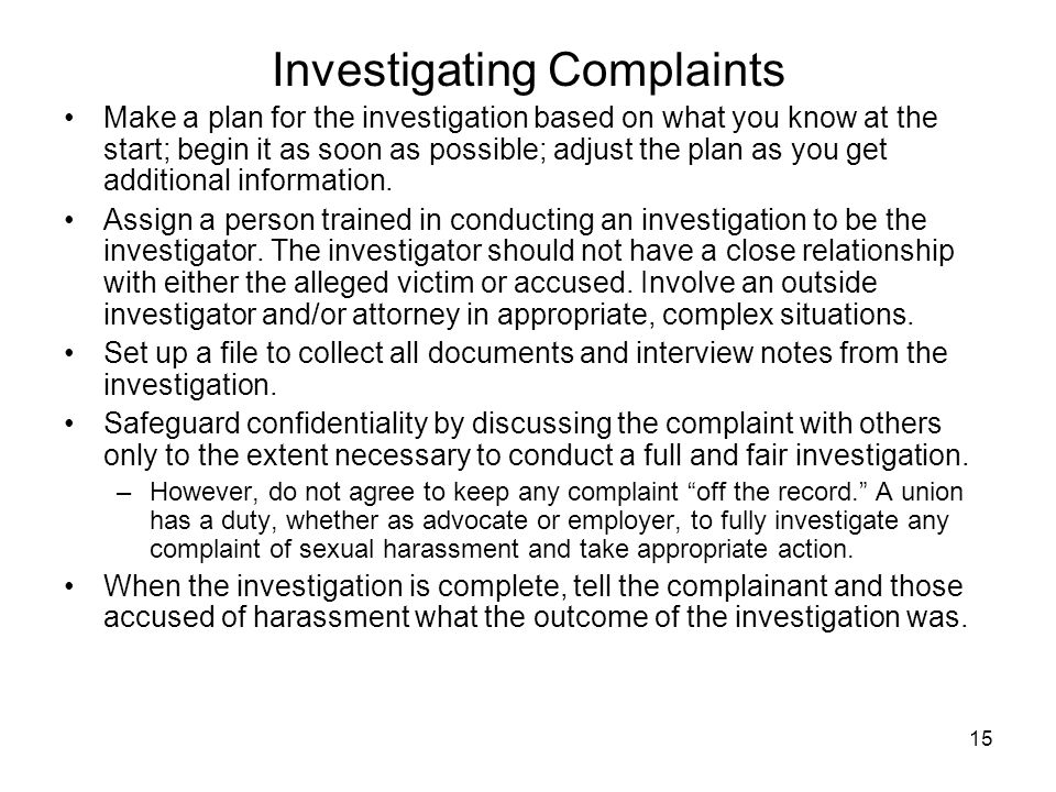 15 Investigating Complaints Make a plan for the investigation based on what you know at the start; begin it as soon as possible; adjust the plan as yo
