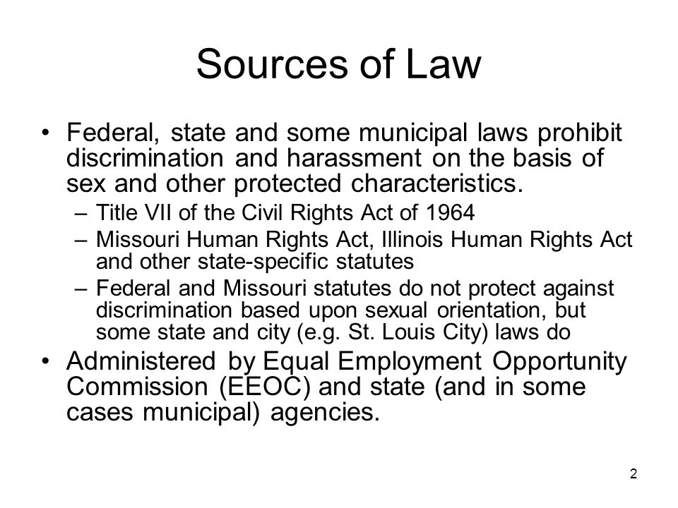 2 Sources of Law Federal, state and some municipal laws prohibit discrimination and harassment on the basis of sex and other protected characteristics