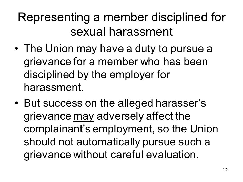 22 Representing a member disciplined for sexual harassment The Union may have a duty to pursue a grievance for a member who has been disciplined by th