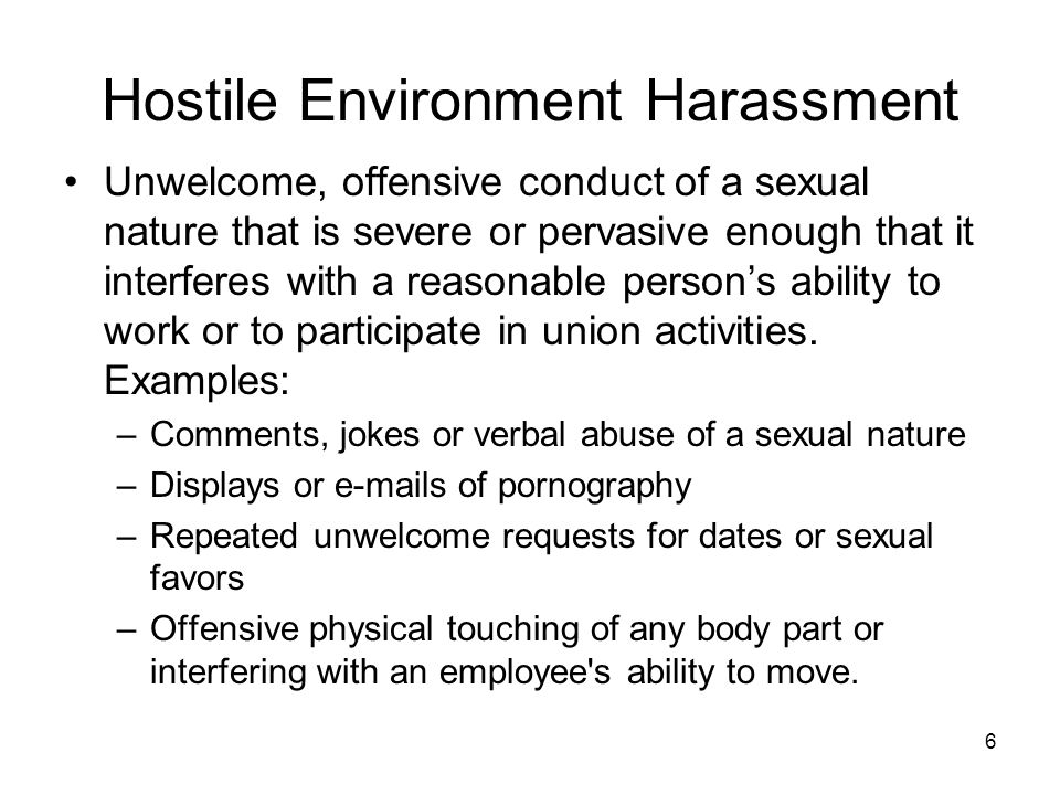 6 Hostile Environment Harassment Unwelcome, offensive conduct of a sexual nature that is severe or pervasive enough that it interferes with a reasonab