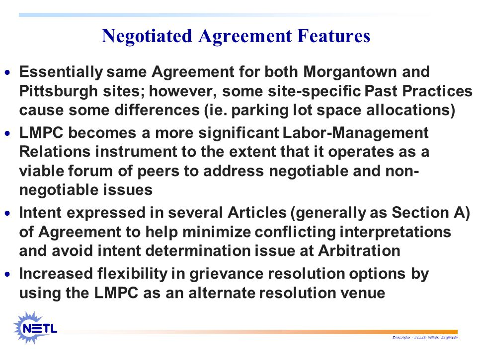 Descriptor - include initials, /org#/date Negotiated Agreement Features  Essentially same Agreement for both Morgantown and Pittsburgh sites; however, some site-specific Past Practices cause some differences (ie.