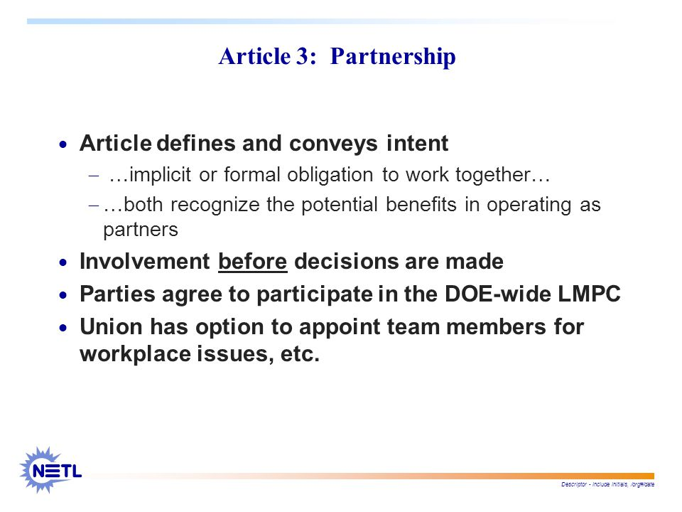 Descriptor - include initials, /org#/date Article 3: Partnership  Article defines and conveys intent  …implicit or formal obligation to work together…  …both recognize the potential benefits in operating as partners  Involvement before decisions are made  Parties agree to participate in the DOE-wide LMPC  Union has option to appoint team members for workplace issues, etc.